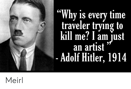 "Hitler, Time, and Adolf Hitler: ""Why is every time  traveler trying to  kill me? l am just  an artist  - Adolf Hitler, 1914 Meirl"