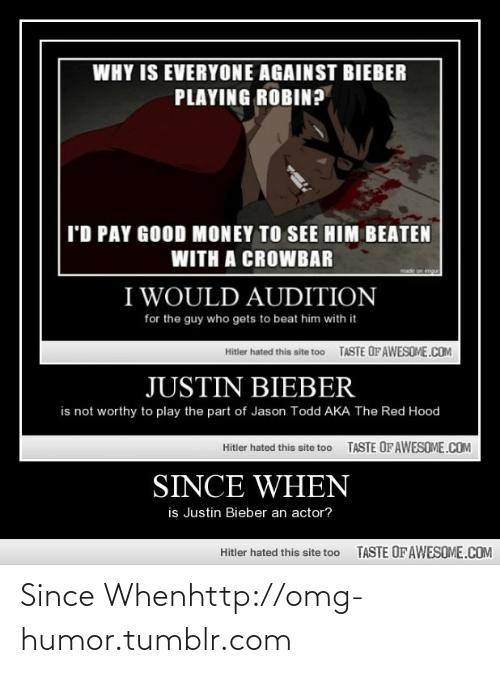 Since When: WHY IS EVERYONE AGAINST BIEBER  PLAYING ROBIN?  I'D PAY GOOD MONEY TO SEE HIM BEATEN  WITH A CROWBAR  made on mgu  I WOULD AUDITION  for the guy who gets to beat him with it  TASTE OF AWESOME.COM  Hitler hated this site too  JUSTIN BIEBER  is not worthy to play the part of Jason Todd AKA The Red Hood  TASTE OF AWESOME.COM  Hitler hated this site too  SINCE WHEN  is Justin Bieber an actor?  TASTE OF AWESOME.COM  Hitler hated this site too Since Whenhttp://omg-humor.tumblr.com