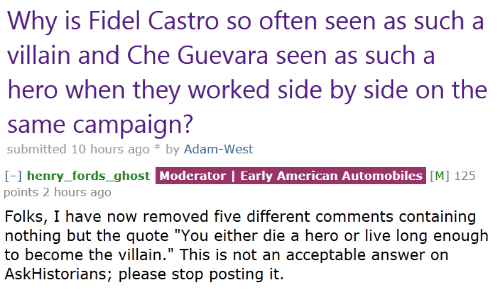 "Fidel: Why is Fidel Castro so often seen as such a  villain and Che Guevara seen as such a  hero when they worked side by side on the  same campaign  submitted 10 hours ago *by Adam-West   I-1 henry_fords_ghost Moderator | Early American Automobiles [M] 125  points 2 hours ago  Folks, I have now removed five different comments containing  nothing but the quote ""You either die a hero or live long enough  to become the villain."" This is not an acceptable answer on  AskHistorians; please stop posting it.  henry fords ghost"
