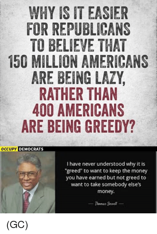 "Lazy, Memes, and Money: WHY IS IT EASIER  FOR REPUBLICANS  TO BELIEVE THAT  150 MILLION AMERICANS  ARE BEING LAZY  RATHER THAN  400 AMERICANS  ARE BEING GREEDY?  CUPY DEMOCRATS  I have never understood why it is  greed"" to want to keep the money  you have earned but not greed to  want to take somebody elses  money. (GC)"