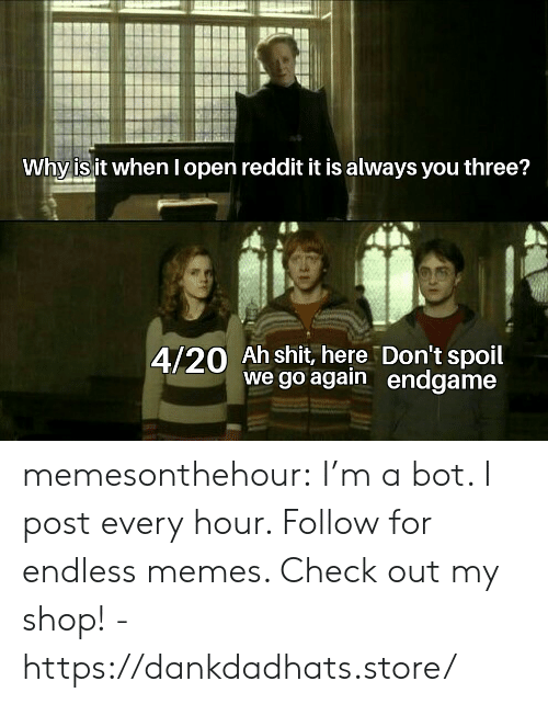 Memes, Reddit, and Shit: Why is it when I open reddit it is always you three?  4/20 Ah shit, here Don't spoil  we go again endgame memesonthehour:  I'm a bot. I post every hour. Follow for endless memes. Check out my shop! - https://dankdadhats.store/