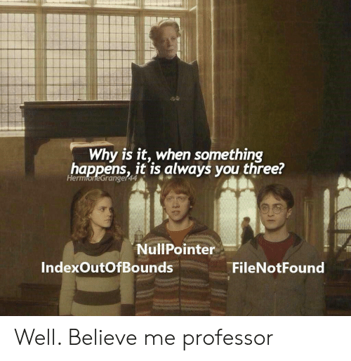 Three, Believe, and Why: Why is it, when something  happens, it is always you three?  HermoneGranger44  www  NullPointer  IndexOutOfBounds  FileNotFound Well. Believe me professor