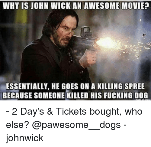John Wick, Memes, and 🤖: WHY IS JOHN WICK AN AWESOME MOVIE?  ESSENTIALLY, HE GOES ON A KILLING SPREE  BECAUSE SOMEONE KILLED HIS FUCKING DOG - 2 Day's & Tickets bought, who else? @pawesome__dogs - johnwick