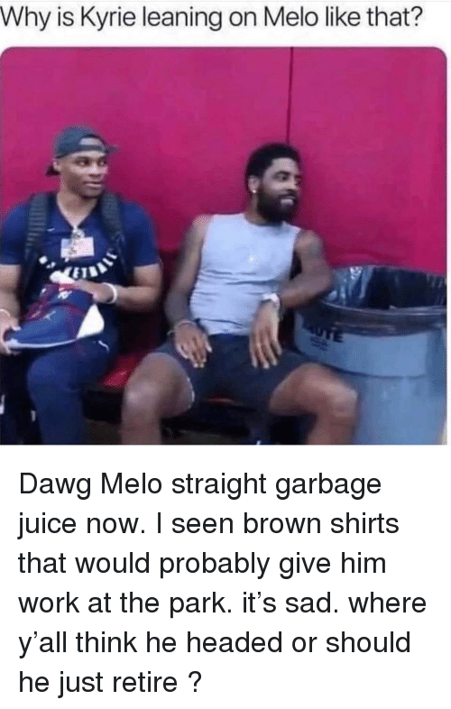 I Seen: Why is Kyrie leaning on Melo like that? Dawg Melo straight garbage juice now. I seen brown shirts that would probably give him work at the park. it's sad. where y'all think he headed or should he just retire ?