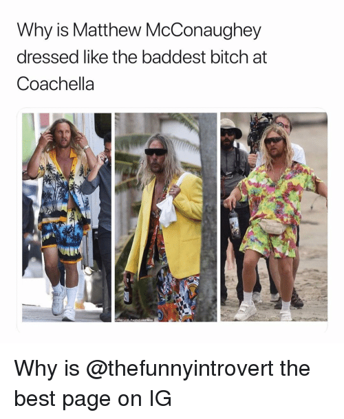 Bitch, Coachella, and Funny: Why is Matthew McConaughey  dressed like the baddest bitch at  Coachella Why is @thefunnyintrovert the best page on IG