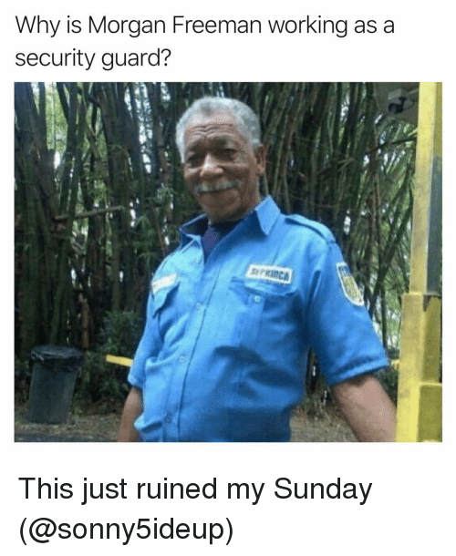 Funny, Morgan Freeman, and Sunday: Why is Morgan Freeman working as a  security guard?  PRINCA This just ruined my Sunday (@sonny5ideup)
