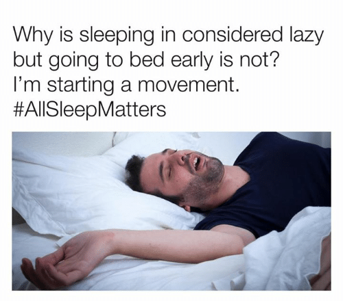 Dank, Lazy, and Sleeping: Why is sleeping in considered lazy  but going to bed early is not?  I'm starting a movement.