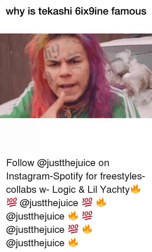 Yachty: why is tekashi 6ix9ine famous Follow @justthejuice on Instagram-Spotify for freestyles-collabs w- Logic & Lil Yachty🔥 💯 @justthejuice 💯 🔥 @justthejuice 🔥 💯 @justthejuice 💯 🔥 @justthejuice 🔥