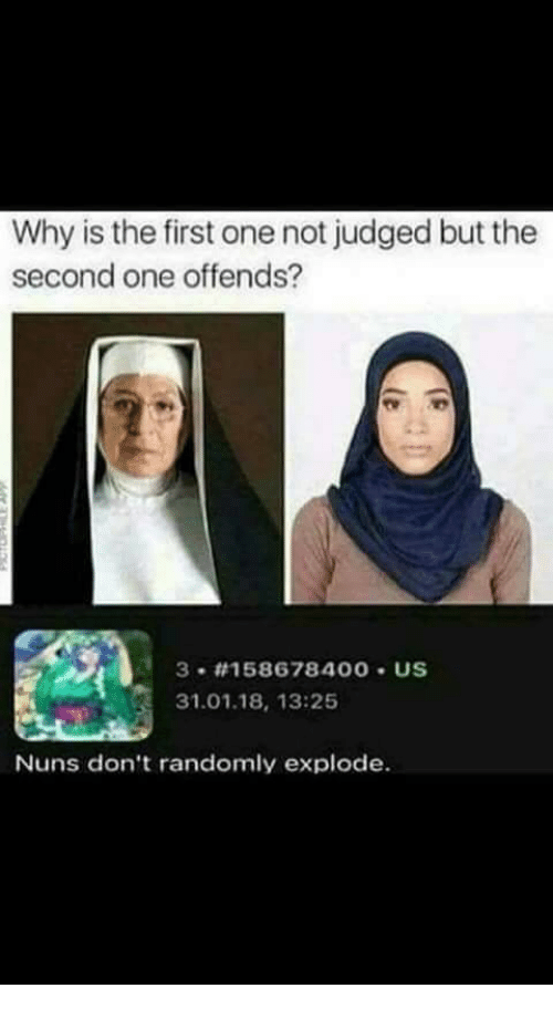 One, Why, and First: Why is the first one not judged but the  second one offends?  3 #158678 400 . US  31.01.18, 13:25  Nuns don't randomly explode.