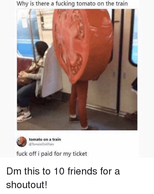 Friends, Fucking, and Memes: Why is there a fucking tomato on the train  tomato on a train  @TomatoOnATrain  fuck off i paid for my ticket Dm this to 10 friends for a shoutout!