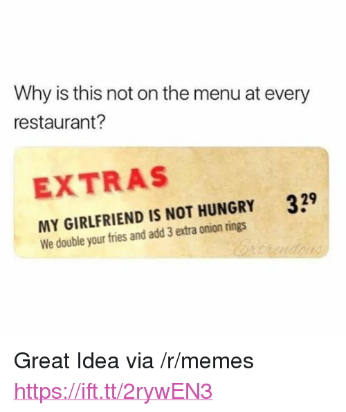 "extras: Why is this not on the menu at every  restaurant?  EXTRAS  MY GIRLFRIEND IS NOT HUNGRY 39  We double your fries and add 3 extra onion rings <p>Great Idea via /r/memes <a href=""https://ift.tt/2rywEN3"">https://ift.tt/2rywEN3</a></p>"