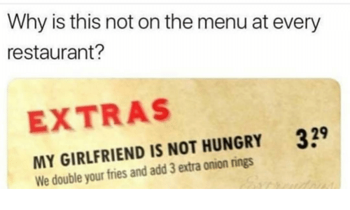Funny, Hungry, and Onion: Why is this not on the menu at every  restaurant?  EXTRAS  39  MY GIRLFRIEND IS NOT HUNGRY  We double your fries and add 3 extra onion rings