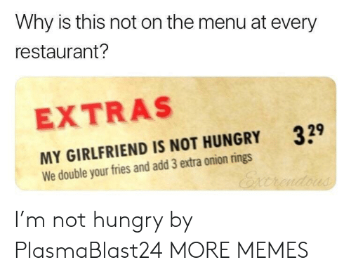 onion rings: Why is this not on the menu at every  restaurant?  EXTRAS  329  MY GIRLFRIEND IS NOT HUNGRY  We double your fries and add 3 extra onion rings I'm not hungry by PlasmaBlast24 MORE MEMES