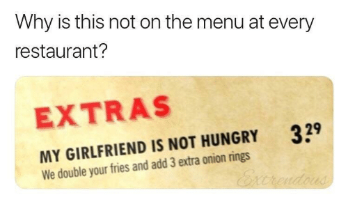 onion rings: Why is this not on the menu at every  restaurant?  EXTRAS  329  MY GIRLFRIEND IS NOT HUNGRY  We double your fries and add 3 extra onion rings  Excrendous