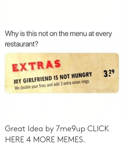 extras: Why is this not on the menu at every  restaurant?  EXTRAS  329  MY GIRLFRIEND IS NOT HUNGRY  We double your fries and add 3 extra onion rings  Ercrndous Great Idea by 7me9up CLICK HERE 4 MORE MEMES.