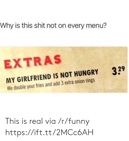 extras: Why is this shit not on every menu?  EXTRAS  329  MY GIRLFRIEND IS NOT HUNGRY  We double your fries and add 3 extra onion rings This is real via /r/funny https://ift.tt/2MCc6AH