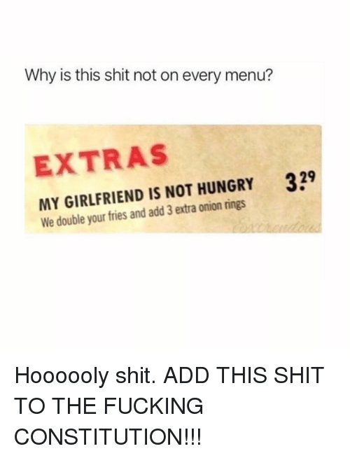 Fucking, Hungry, and Memes: Why is this shit not on every menu?  EXTRAS  329  MY GIRLFRIEND IS NOT HUNGRY  We double your fries and add 3 extra onion rings Hoooooly shit. ADD THIS SHIT TO THE FUCKING CONSTITUTION!!!