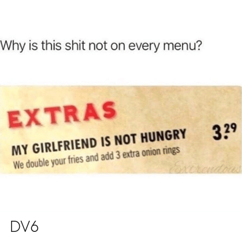 Hungry, Memes, and Shit: Why is this shit not on every menu?  EXTRAS  MY GIRLFRIEND IS NOT HUNGRY  We double your fries and add 3 extra onion rings  39 DV6