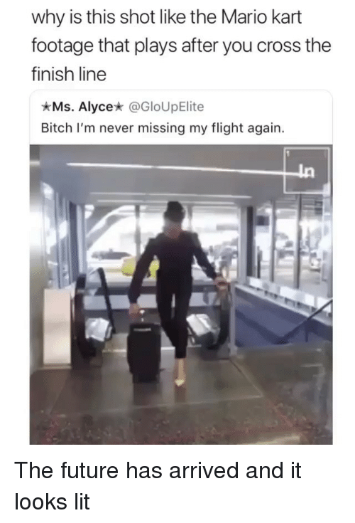 Bitch, Finish Line, and Future: why is this shot like the Mario kart  footage that plays after you cross the  finish line  Ms. Alyce* @GloUpElite  Bitch I'm never missing my flight again. The future has arrived and it looks lit