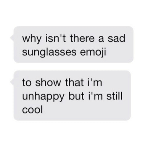 Emoji, Cool, and Sunglasses: why isn't there a sad  sunglasses emoji  to show that i'm  unhappy but i'm still  cool