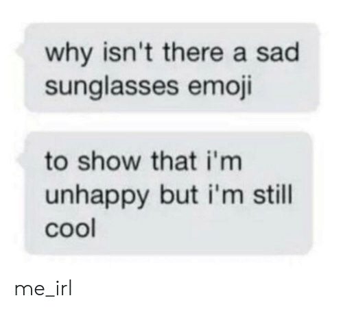Emoji: why isn't there a sad  sunglasses emoji  to show that i'm  unhappy but i'm still  cool me_irl