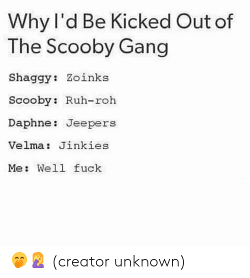 Dank, Gang, and Fuck: Why l'd Be Kicked Out of  The Scooby Gang  Shaggy: Zoinks  Scooby: Ruh-roh  Daphne: Jeepers  Velma: Jinkies  Me: Well fuck 🤭🤦♀️  (creator unknown)
