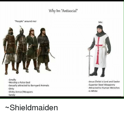 """antisocial people: Why lm """"Antisocial""""  """"People"""" around me:  -Smelly  -Worship a FalseGod  -Sexually attracted to Barnyard Animals  Dirty  -Shitty Armor/Weapons  -Sandy  Jesus Christ is Lord and Savior  -Superior Steel Weaponry  -Attracted to Human Wenches  -Is White ~Shieldmaiden"""