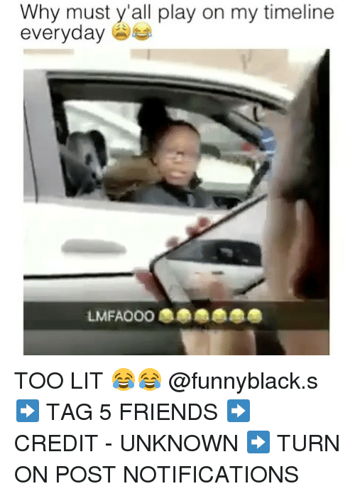 Friends, Lit, and Dank Memes: Why must y'all play on my timeline  everyday  on my TOO LIT 😂😂 @funnyblack.s ➡️ TAG 5 FRIENDS ➡️ CREDIT - UNKNOWN ➡️ TURN ON POST NOTIFICATIONS