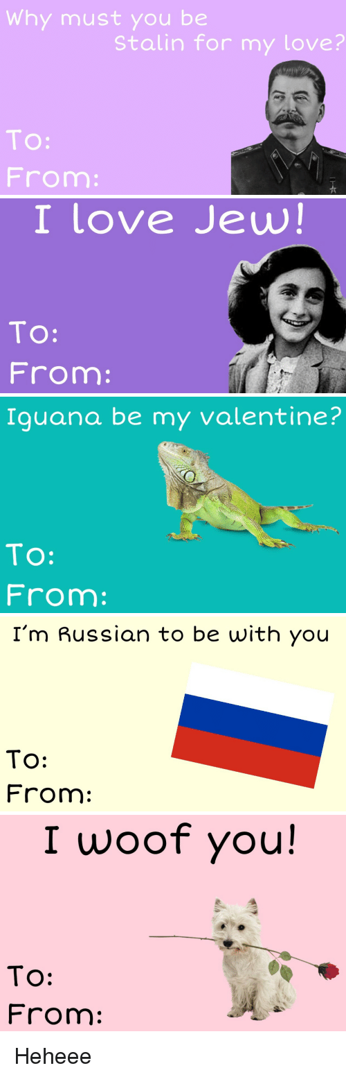Love, Russian, and Stalin: Why must you be  Stalin for my love?  TO:  From   I love Jew!  TO:  From:   Iguana be my valentine?  To:  From:   I'm Russian to be with you  To:  From:   I woof you!  TO:  From Heheee