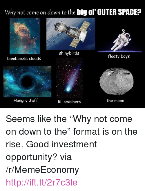 """Hungry, Good, and Http: Why not come on down to the big ol' OUTER SPACE?  shinybirds  floaty boys  bamboozle clouds  Hungry Jeff  lil' swishers  the moorn <p>Seems like the """"Why not come on down to the"""" format is on the rise. Good investment opportunity? via /r/MemeEconomy <a href=""""http://ift.tt/2r7c3le"""">http://ift.tt/2r7c3le</a></p>"""