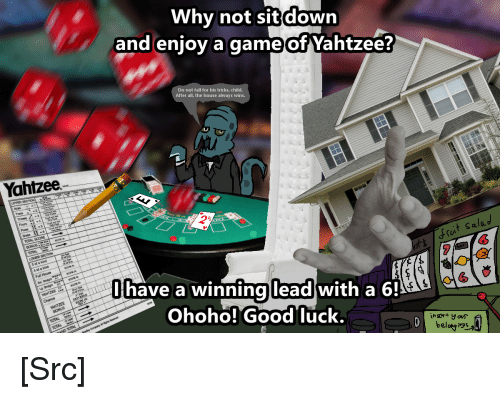 Fall, Reddit, and Casino: Why not sit down  and enjoy a game of Yahtzee?  Do not fall for his tricks, child.  After all, the house always wins.  Yahtzee  lo  lhave a winnina  lead  with a 61  Ohoho! Good luck.  beloga [Src]