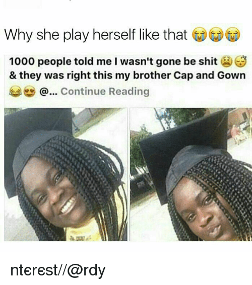 Shit, Brother, and Gone: Why she play herself like that  1000 people told me I wasn't gone be shit S  & they was right this my brother Cap and Gown  @... Continue Reading ριntєrєѕt//@rσℓℓσdy