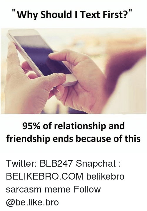 Be Like, Meme, and Memes: Why should I Text First?  95% of relationship and  friendship ends because of this Twitter: BLB247 Snapchat : BELIKEBRO.COM belikebro sarcasm meme Follow @be.like.bro