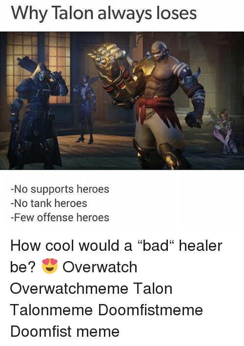 "Meme, Memes, and Cool: Why Talon always loses  -No supports heroes  -No tank heroes  -Few offense heroes How cool would a ""bad"" healer be? 😍 Overwatch Overwatchmeme Talon Talonmeme Doomfistmeme Doomfist meme"