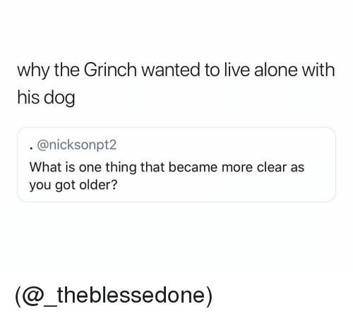 Being Alone, The Grinch, and Live: why the Grinch wanted to live alone with  his dog  @nicksonpt2  What is one thing that became more clear as  you got older? (@_theblessedone)