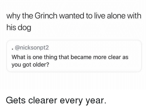 Being Alone, The Grinch, and Memes: why the Grinch wanted to live alone with  his dog  @nicksonpt2  What is one thing that became more clear as  you got older? Gets clearer every year.