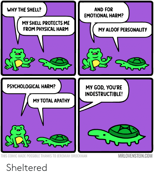 my god: WHY THE SHELL?  AND FOR  EMOTIONAL HARM?  MY SHELL PROTECTS ME  FROM PHYSICAL HARM  MY ALOOF PERSONALITY  PSYCHOLOGICAL HARM?  MY GOD, YOU'RE  INDESTRUCTIBLE!  МУ ТОТAL APATНУ  MRLOVENSTEIN.COM  THIS COMIC MADE POSSIBLE THANKS TO JEREMIAH BROCKMAN Sheltered