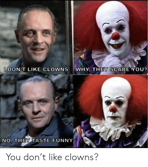 Scare: WHY, THEY SCARE YOU?  I DON'T LIKE CLOWNS  NO, THEY TASTE FUNNY You don't like clowns?
