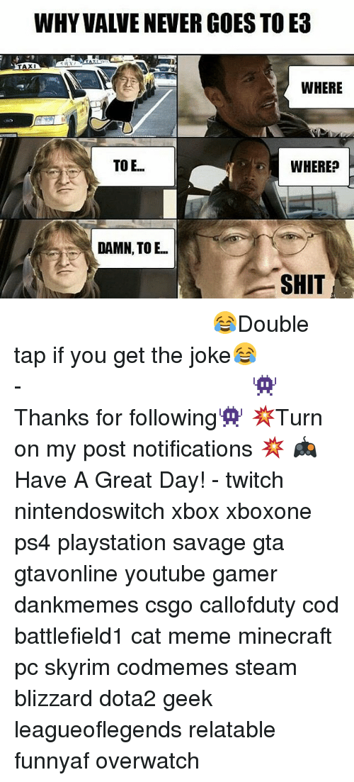 Meme, Memes, and Minecraft: WHY VAWE NEVER GOES TO E3  TAXI  WHERE  TOE...  WHERE  DAMN TO E  SHIT ⠀⠀⠀⠀⠀⠀⠀⠀⠀⠀⠀⠀⠀⠀⠀⠀⠀⠀⠀⠀⠀⠀⠀⠀⠀⠀⠀⠀⠀⠀ 😂Double tap if you get the joke😂⠀⠀⠀⠀⠀⠀⠀⠀⠀⠀⠀⠀⠀⠀⠀⠀⠀⠀⠀⠀⠀⠀⠀⠀⠀⠀⠀⠀⠀⠀⠀⠀⠀⠀⠀- 👾Thanks for following👾 💥Turn on my post notifications 💥 🎮Have A Great Day! - twitch nintendoswitch xbox xboxone ps4 playstation savage gta gtavonline youtube gamer dankmemes csgo callofduty cod battlefield1 cat meme minecraft pc skyrim codmemes steam blizzard dota2 geek leagueoflegends relatable funnyaf overwatch