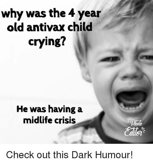 Crying, Funny, and Old: why was the 4 year  old antivax child  crying?  He was having a  midlife crisis  Phale  Caile Check out this Dark Humour!