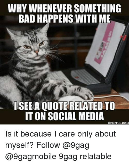 Social Media Meme: WHY WHENEVER SOMETHING  BAD HAPPENS WITH ME  ISEEA QUOTE RELATED TO  IT ON SOCIAL MEDIA  MEMEFUL COM Is it because I care only about myself? Follow @9gag @9gagmobile 9gag relatable