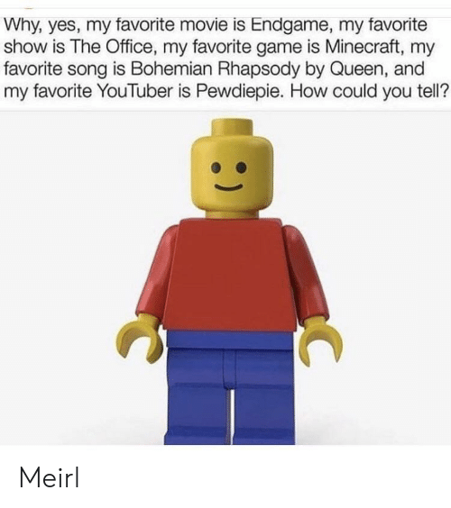 Minecraft, The Office, and Queen: Why, yes, my favorite movie is Endgame, my favorite  show is The Office, my favorite game is Minecraft, my  favorite song is Bohemian Rhapsody by Queen, and  my favorite YouTuber is Pewdiepie. How could you tell? Meirl