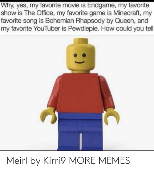 minecraft: Why, yes, my favorite movie is Endgame, my favorite  show is The Office, my favorite game is Minecraft, my  favorite song is Bohemian Rhapsody by Queen, and  my favorite YouTuber is Pewdiepie. How could you tell Meirl by Kirri9 MORE MEMES