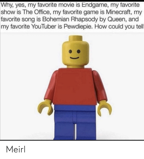 minecraft: Why, yes, my favorite movie is Endgame, my favorite  show is The Office, my favorite game is Minecraft, my  favorite song is Bohemian Rhapsody by Queen, and  my favorite YouTuber is Pewdiepie. How could you tell Meirl