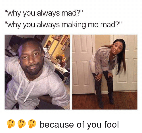 "Memes, Mad, and Because of You: why you always mad?  ""why you always making me mad?"" 🤔🤔🤔 because of you fool"
