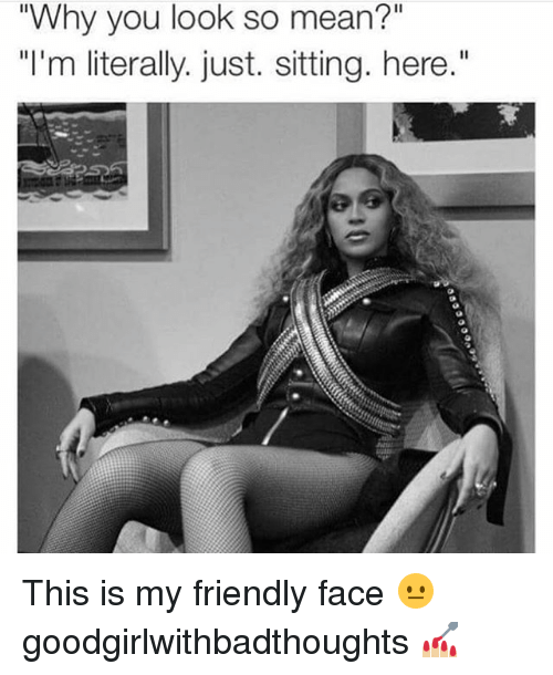 "Memes, Mean, and 🤖: ""Why you look so mean?""  ""I'm literally. just. sitting. here."" This is my friendly face 😐 goodgirlwithbadthoughts 💅🏼"