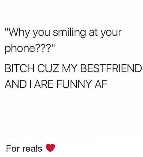 "Af, Bitch, and Funny: ""Why you smiling at your  phone???  BITCH CUZ MY BESTFRIEND  AND I ARE FUNNY AF For reals ❤️"