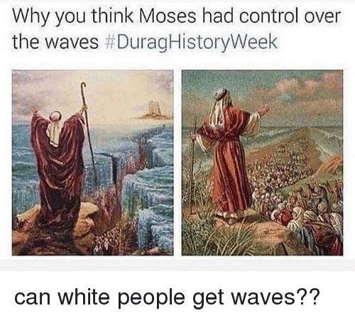 Waves, White People, and Control: Why you think Moses had control over  the waves can white people get waves??