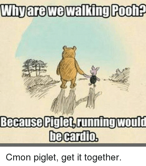 piglets: Whyare we walking Poohp  Because Piglet running would  be cardio, Cmon piglet, get it together.