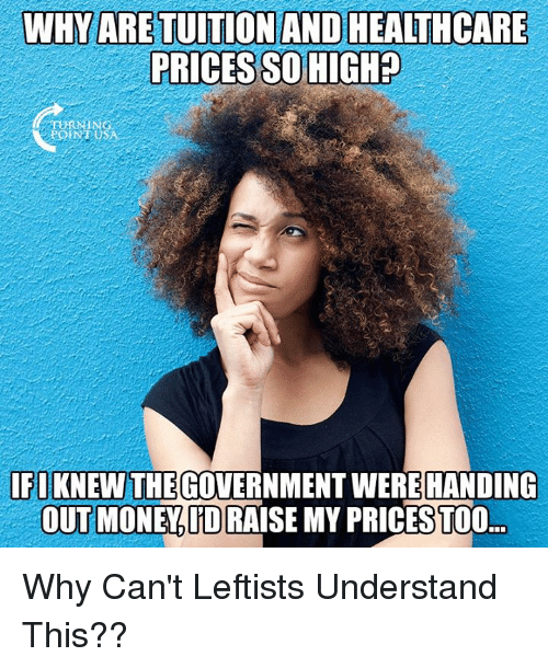 Memes, Money, and Government: WHYARETUİTİONANDHEALTHCARE  PRICES SO HIGIH?  NTUSA  IFIKNEW THE GOVERNMENT WEREHANDING  OUT MONEY.D RAISE MY PRICESTOO Why Can't Leftists Understand This??
